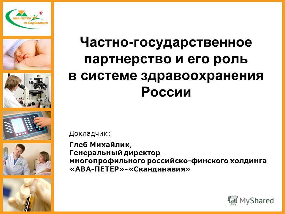 Частно-государственное партнерство и его роль в системе здравоохранения России Глеб Михайлик, Генеральный директор многопрофильного российско-финского холдинга «АВА-ПЕТЕР»-«Скандинавия» Докладчик: