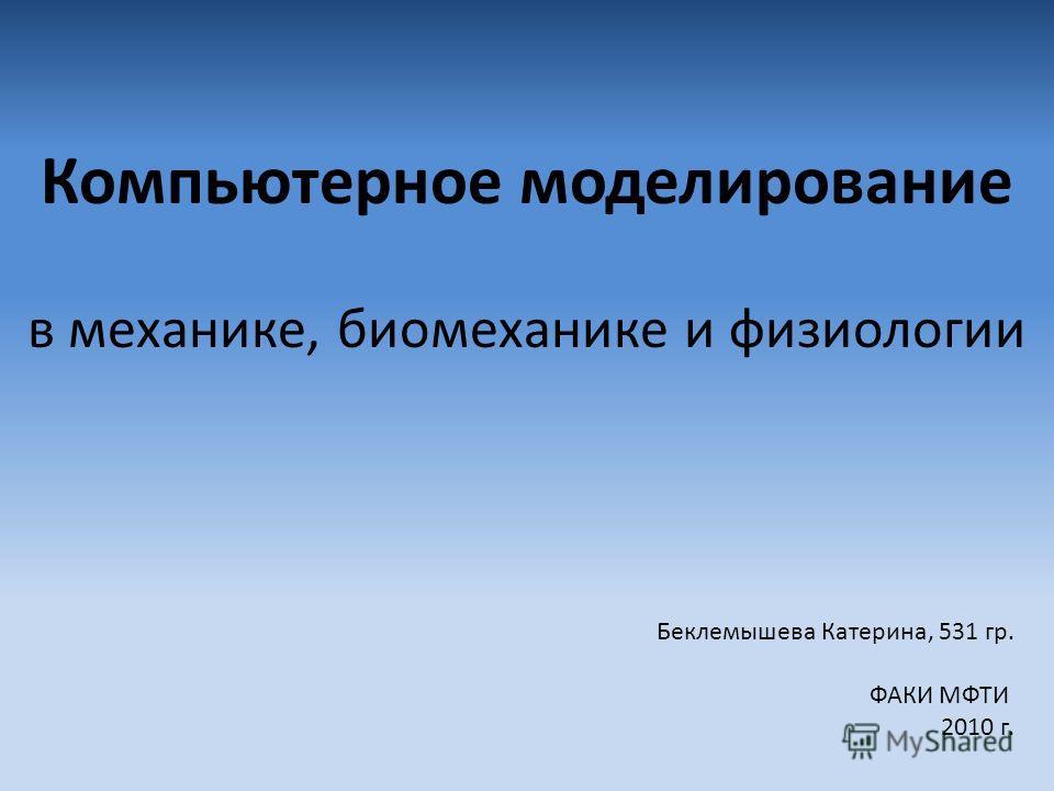Компьютерное моделирование в механике, биомеханике и физиологии Беклемышева Катерина, 531 гр. ФАКИ МФТИ 2010 г.