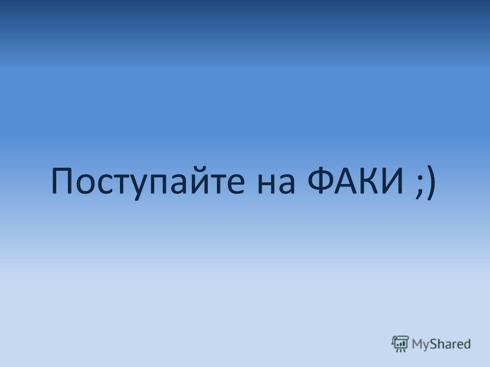 Поступайте на ФАКИ ;)