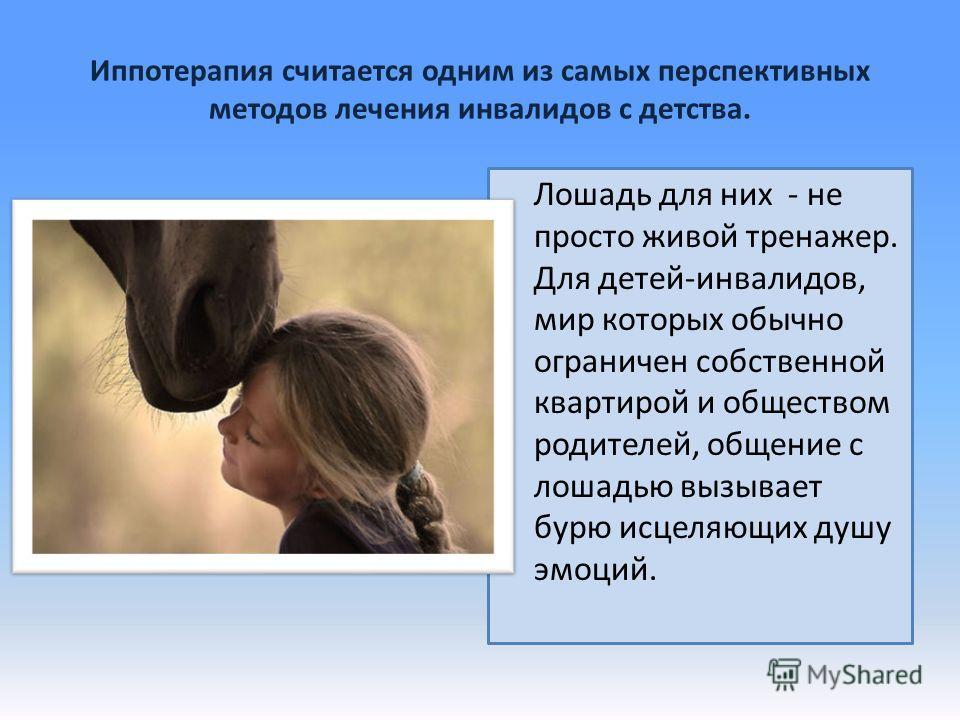 Иппотерапия считается одним из самых перспективных методов лечения инвалидов с детства. Лошадь для них - не просто живой тренажер. Для детей-инвалидов, мир которых обычно ограничен собственной квартирой и обществом родителей, общение с лошадью вызыва