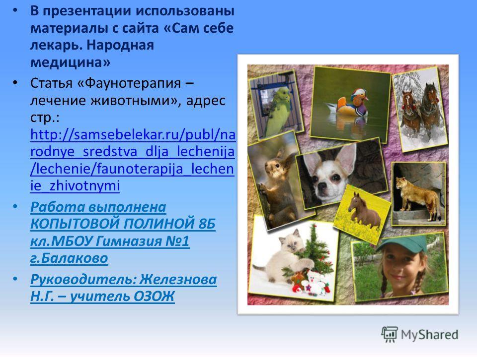 В презентации использованы материалы с сайта «Сам себе лекарь. Народная медицина» Статья «Фаунотерапия – лечение животными», адрес стр.: http://samsebelekar.ru/publ/na rodnye_sredstva_dlja_lechenija /lechenie/faunoterapija_lechen ie_zhivotnymi http:/