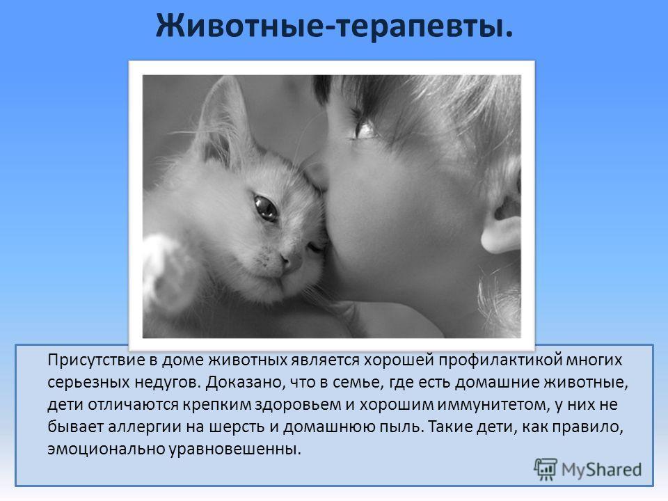Животные-терапевты. Присутствие в доме животных является хорошей профилактикой многих серьезных недугов. Доказано, что в семье, где есть домашние животные, дети отличаются крепким здоровьем и хорошим иммунитетом, у них не бывает аллергии на шерсть и