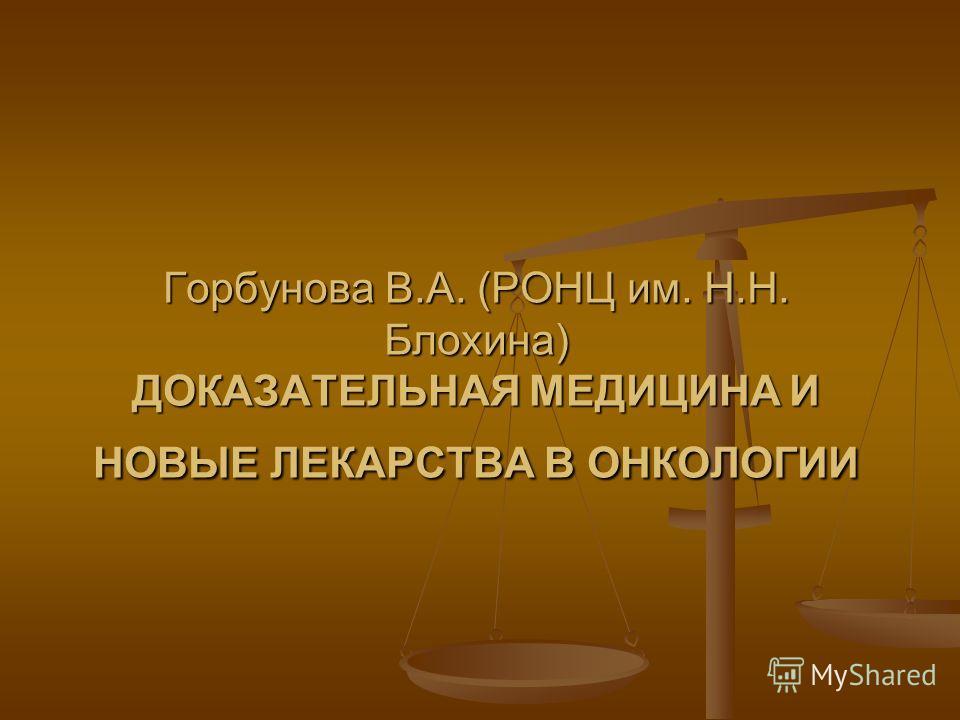 Горбунова В.А. (РОНЦ им. Н.Н. Блохина) ДОКАЗАТЕЛЬНАЯ МЕДИЦИНА И НОВЫЕ ЛЕКАРСТВА В ОНКОЛОГИИ