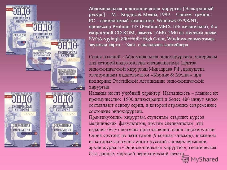 Абдоминальная эндоскопическая хирургия [Электронный ресурс]. – М. : Кордис & Медиа, 1999. – Систем. требов.: РС – совместимый компьютер, Windows-95/98/NT, процессор Pentium-133 (PentiumMMХ-166 желательно), 8-х скоростной CD-ROM, память 16Мб, 5Мб на ж