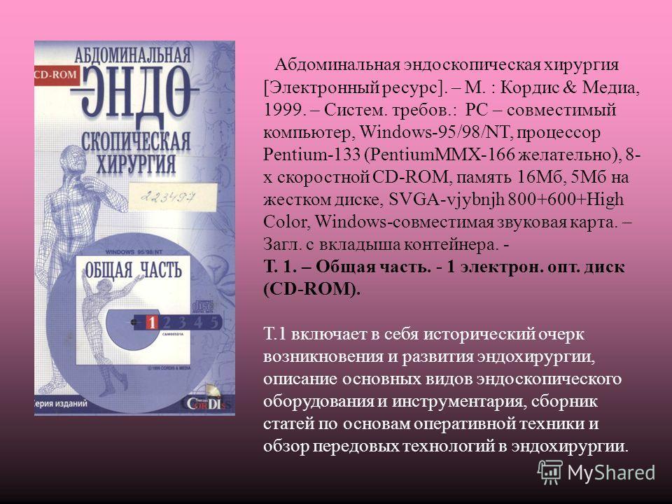 Абдоминальная эндоскопическая хирургия [Электронный ресурс]. – М. : Кордис & Медиа, 1999. – Систем. требов.: РС – совместимый компьютер, Windows-95/98/NT, процессор Pentium-133 (PentiumMMХ-166 желательно), 8- х скоростной CD-ROM, память 16Мб, 5Мб на