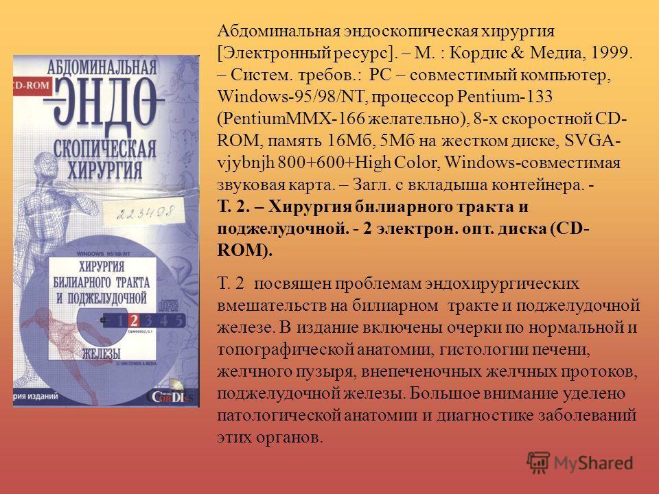 Абдоминальная эндоскопическая хирургия [Электронный ресурс]. – М. : Кордис & Медиа, 1999. – Систем. требов.: РС – совместимый компьютер, Windows-95/98/NT, процессор Pentium-133 (PentiumMMХ-166 желательно), 8-х скоростной CD- ROM, память 16Мб, 5Мб на