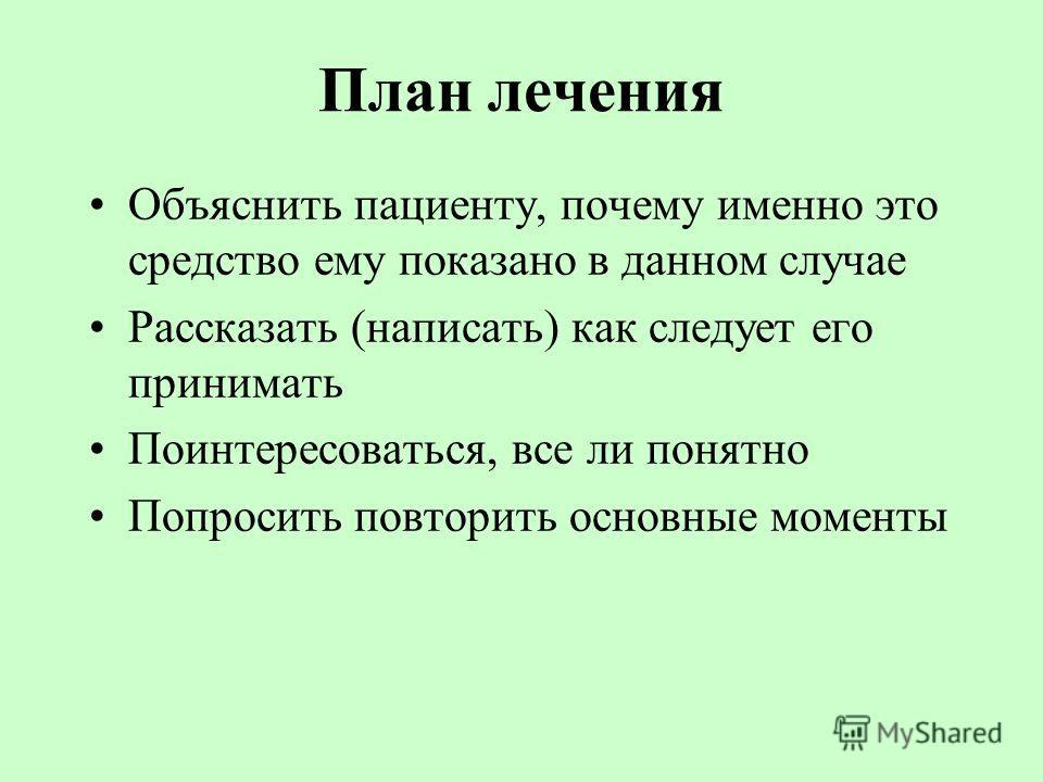 План лечения Объяснить пациенту, почему именно это средство ему показано в данном случае Рассказать (написать) как следует его принимать Поинтересоваться, все ли понятно Попросить повторить основные моменты
