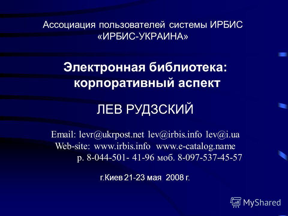 Ассоциация пользователей системы ИРБИС «ИРБИС-УКРАИНА» Электронная библиотека: корпоративный аспект ЛЕВ РУДЗСКИЙ Email: levr@ukrpost.net lev@irbis.info lev@i.ua Web-site: www.irbis.info www.e-catalog.name p. 8-044-501- 41-96 моб. 8-097-537-45-57 г.Ки
