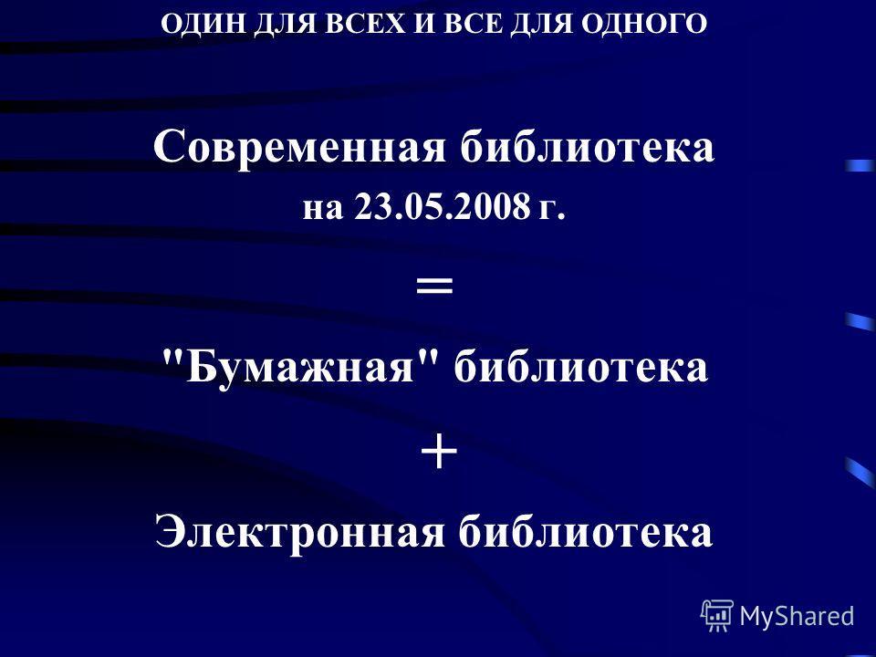 Современная библиотека на 23.05.2008 г. = Бумажная библиотека + Электронная библиотека ОДИН ДЛЯ ВСЕХ И ВСЕ ДЛЯ ОДНОГО