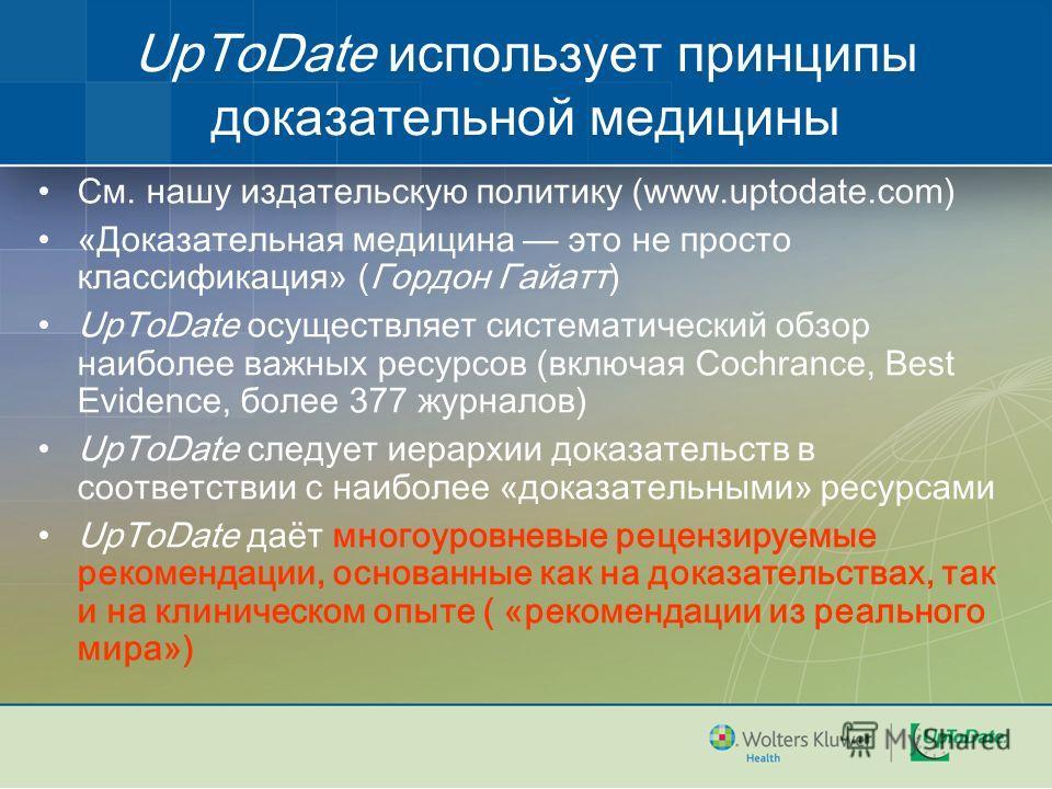 UpToDate использует принципы доказательной медицины См. нашу издательскую политику (www.uptodate.com) «Доказательная медицина это не просто классификация» (Гордон Гайатт) UpToDate осуществляет систематический обзор наиболее важных ресурсов (включая C