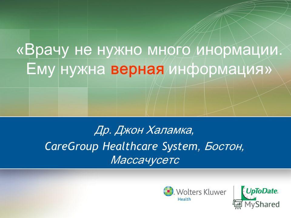 «Врачу не нужно много инормации. Ему нужна верная информация» Др. Джон Халамка, CareGroup Healthcare System, Бостон, Массачусетс