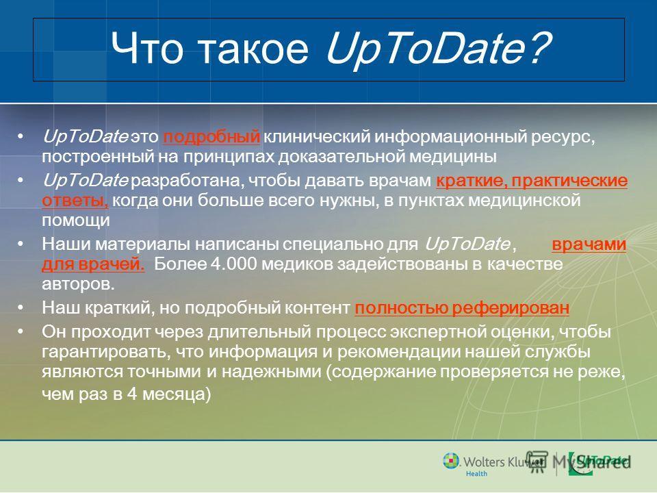 Что такое UpToDate? UpToDate это подробный клинический информационный ресурс, построенный на принципах доказательной медицины UpToDate разработана, чтобы давать врачам краткие, практические ответы, когда они больше всего нужны, в пунктах медицинской