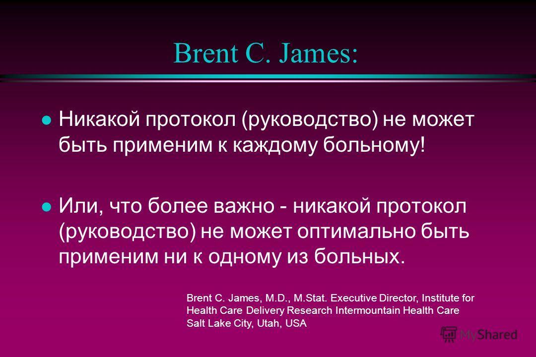 Brent C. James: l Никакой протокол (руководство) не может быть применим к каждому больному! l Или, что более важно - никакой протокол (руководство) не может оптимально быть применим ни к одному из больных. Brent C. James, M.D., M.Stat. Executive Dire