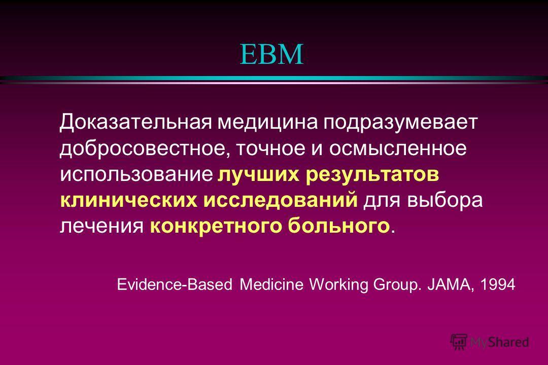 EBM Доказательная медицина подразумевает добросовестное, точное и осмысленное использование лучших результатов клинических исследований для выбора лечения конкретного больного. Evidence-Based Medicine Working Group. JAMA, 1994