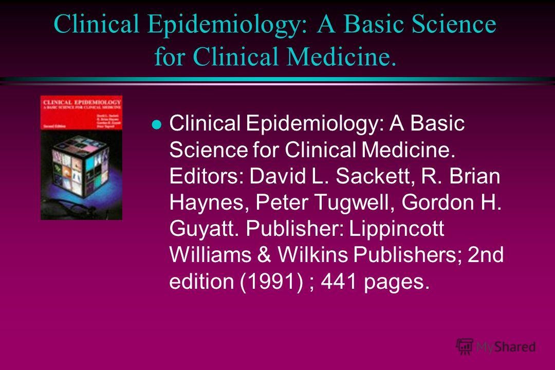 Clinical Epidemiology: A Basic Science for Clinical Medicine. l Clinical Epidemiology: A Basic Science for Clinical Medicine. Editors: David L. Sackett, R. Brian Haynes, Peter Tugwell, Gordon H. Guyatt. Publisher: Lippincott Williams & Wilkins Publis