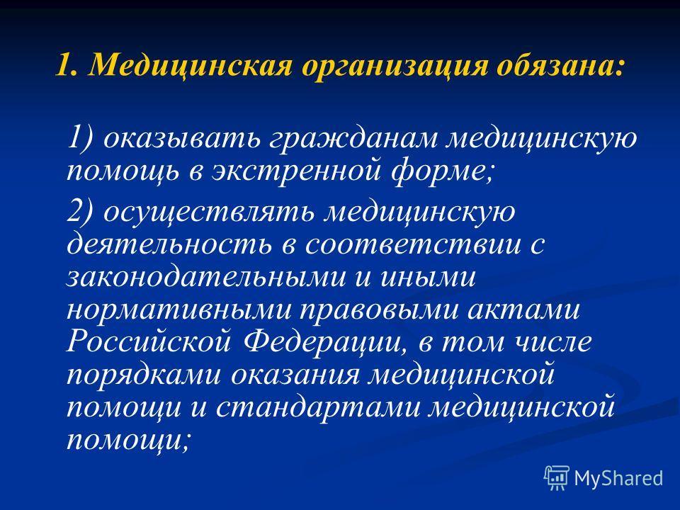 1. Медицинская организация обязана: 1) оказывать гражданам медицинскую помощь в экстренной форме; 2) осуществлять медицинскую деятельность в соответствии с законодательными и иными нормативными правовыми актами Российской Федерации, в том числе поряд