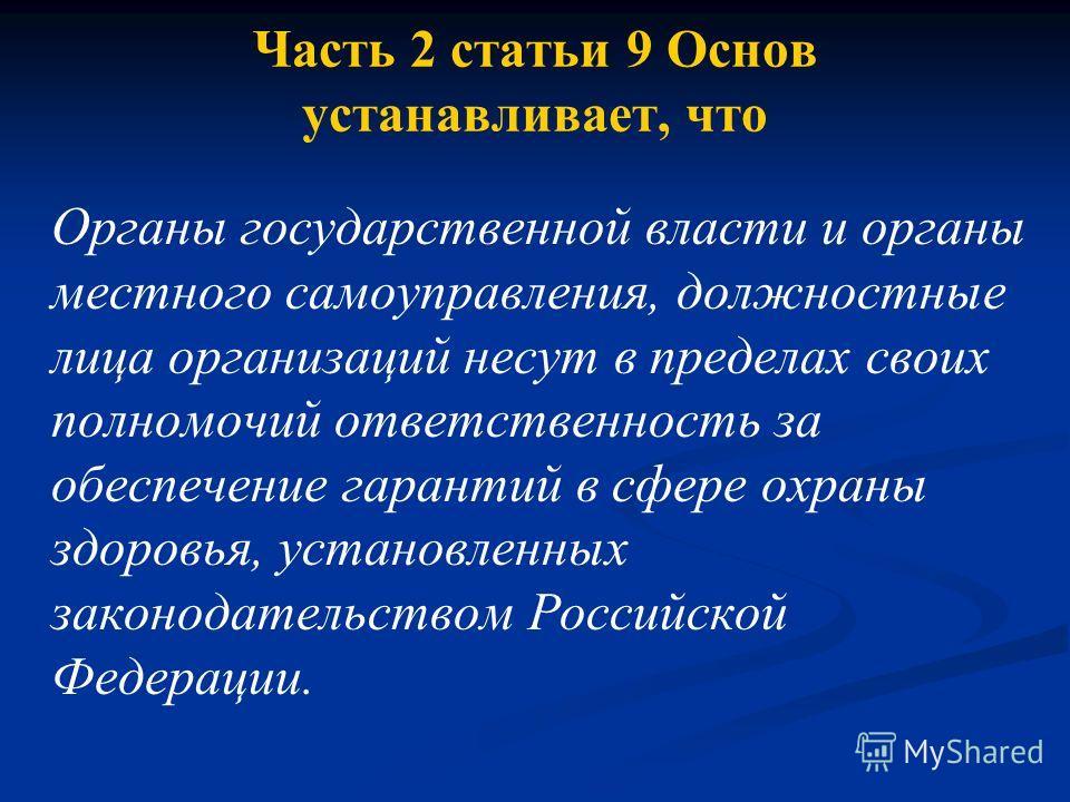 Часть 2 статьи 9 Основ устанавливает, что Органы государственной власти и органы местного самоуправления, должностные лица организаций несут в пределах своих полномочий ответственность за обеспечение гарантий в сфере охраны здоровья, установленных за