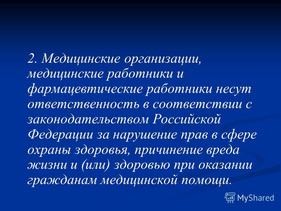 2. Медицинские организации, медицинские работники и фармацевтические работники несут ответственность в соответствии с законодательством Российской Федерации за нарушение прав в сфере охраны здоровья, причинение вреда жизни и (или) здоровью при оказан