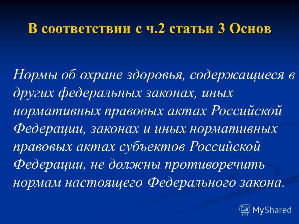 В соответствии с ч.2 статьи 3 Основ Нормы об охране здоровья, содержащиеся в других федеральных законах, иных нормативных правовых актах Российской Федерации, законах и иных нормативных правовых актах субъектов Российской Федерации, не должны противо