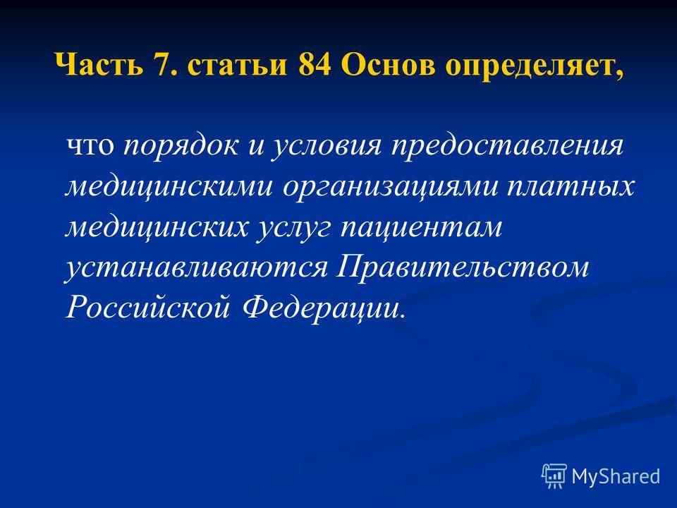 Часть 7. статьи 84 Основ определяет, что порядок и условия предоставления медицинскими организациями платных медицинских услуг пациентам устанавливаются Правительством Российской Федерации.