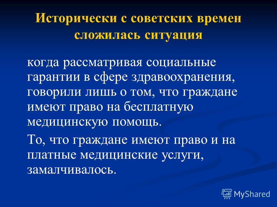 Исторически с советских времен сложилась ситуация когда рассматривая социальные гарантии в сфере здравоохранения, говорили лишь о том, что граждане имеют право на бесплатную медицинскую помощь. То, что граждане имеют право и на платные медицинские ус