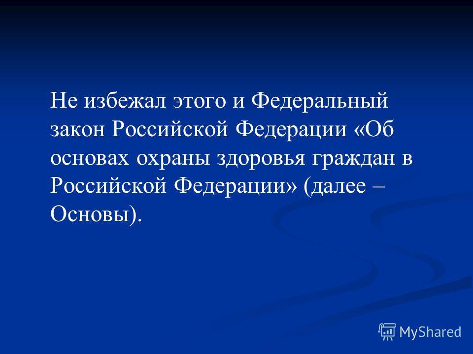 Не избежал этого и Федеральный закон Российской Федерации «Об основах охраны здоровья граждан в Российской Федерации» (далее – Основы).