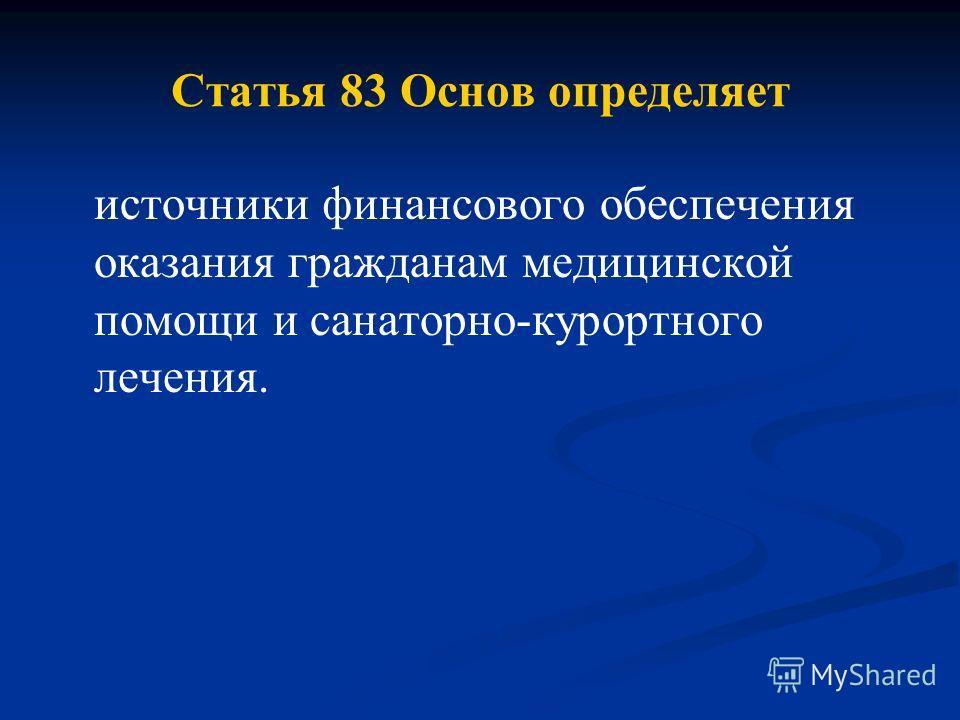Статья 83 Основ определяет источники финансового обеспечения оказания гражданам медицинской помощи и санаторно-курортного лечения.