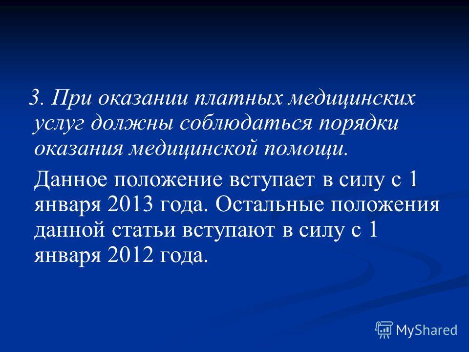 3. При оказании платных медицинских услуг должны соблюдаться порядки оказания медицинской помощи. Данное положение вступает в силу с 1 января 2013 года. Остальные положения данной статьи вступают в силу с 1 января 2012 года.