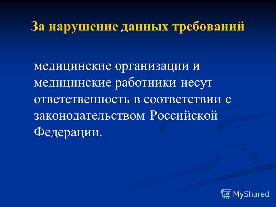 За нарушение данных требований медицинские организации и медицинские работники несут ответственность в соответствии с законодательством Российской Федерации.