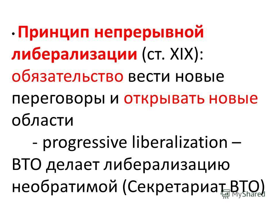 Принцип непрерывной либерализации (ст. XIX): обязательство вести новые переговоры и открывать новые области - progressive liberalization – ВТО делает либерализацию необратимой (Секретариат ВТО)