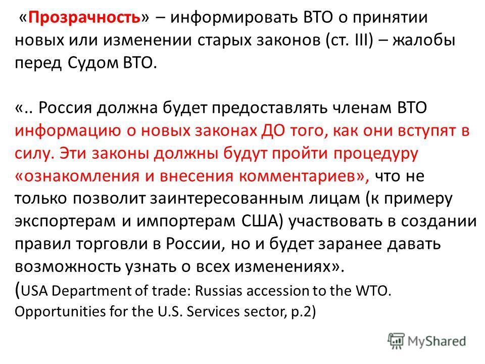 «Прозрачность» – информировать ВТО о принятии новых или изменении старых законов (ст. III) – жалобы перед Судом ВТО. «.. Россия должна будет предоставлять членам ВТО информацию о новых законах ДО того, как они вступят в силу. Эти законы должны будут
