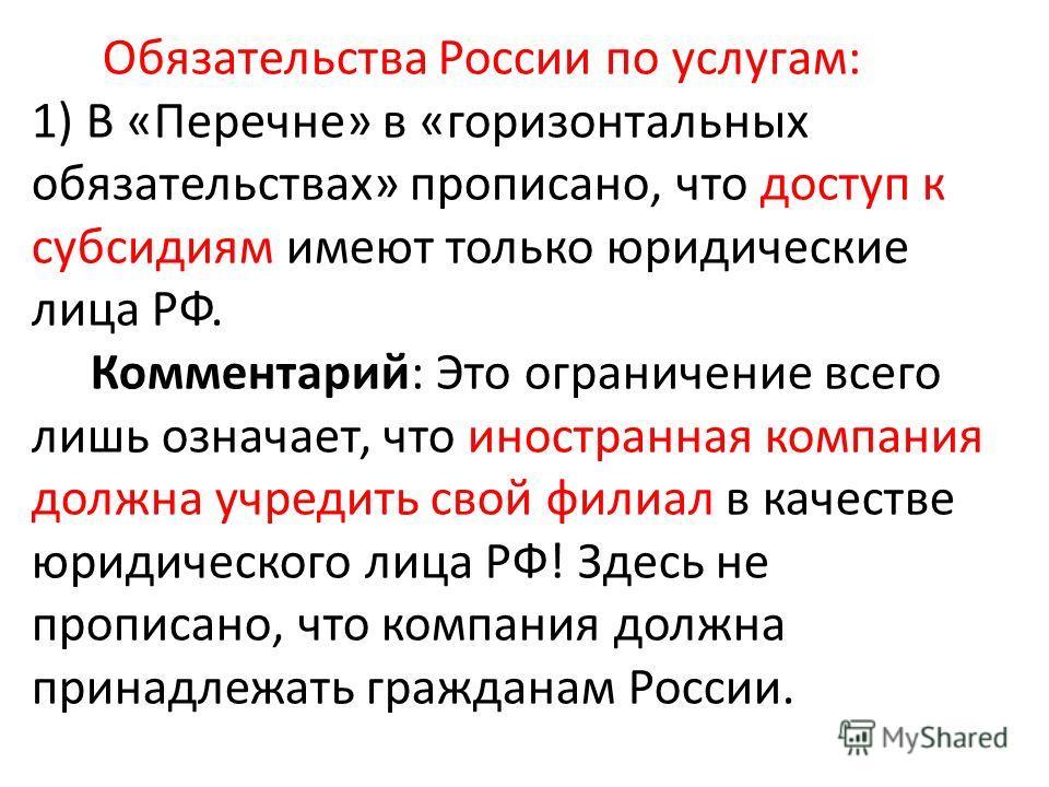 Обязательства России по услугам: 1) В «Перечне» в «горизонтальных обязательствах» прописано, что доступ к субсидиям имеют только юридические лица РФ. Комментарий: Это ограничение всего лишь означает, что иностранная компания должна учредить свой фили