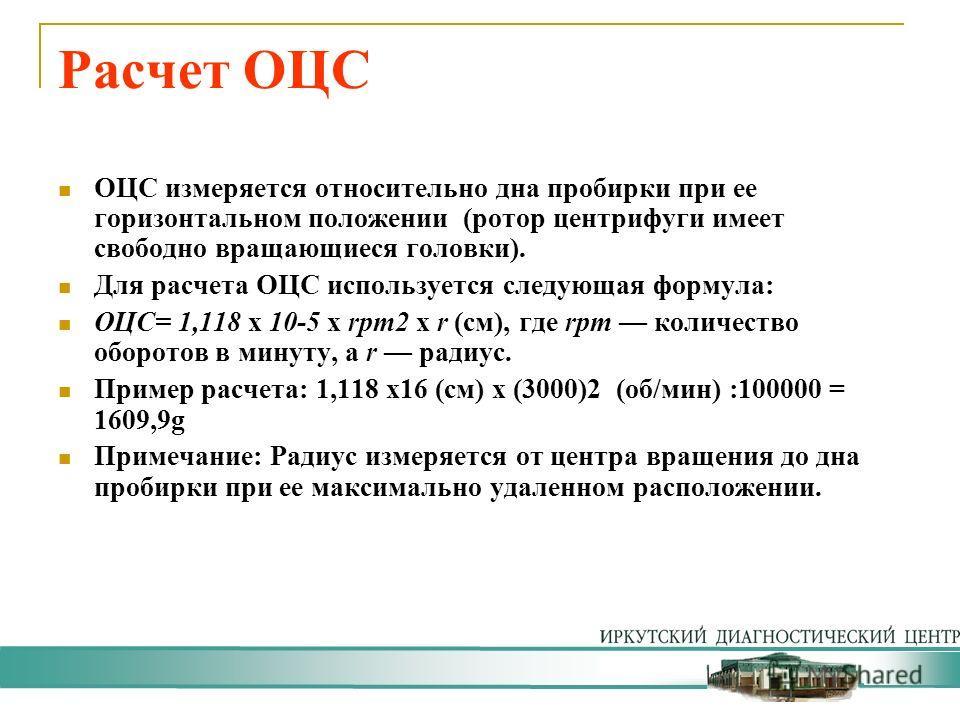 Расчет ОЦС ОЦС измеряется относительно дна пробирки при ее горизонтальном положении (ротор центрифуги имеет свободно вращающиеся головки). Для расчета ОЦС используется следующая формула: ОЦС= 1,118 х 10-5 х rpm2 х r (см), где rpm количество оборотов