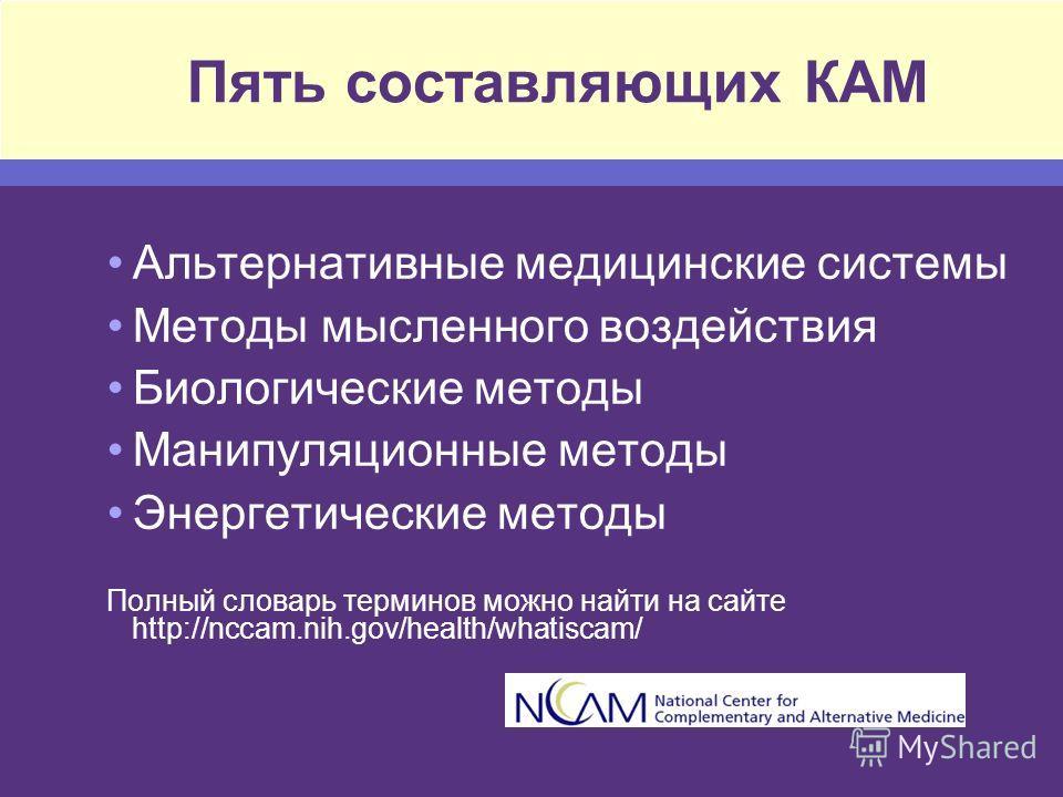 Пять составляющих КАМ Альтернативные медицинские системы Методы мысленного воздействия Биологические методы Манипуляционные методы Энергетические методы Полный словарь терминов можно найти на сайте http://nccam.nih.gov/health/whatiscam/