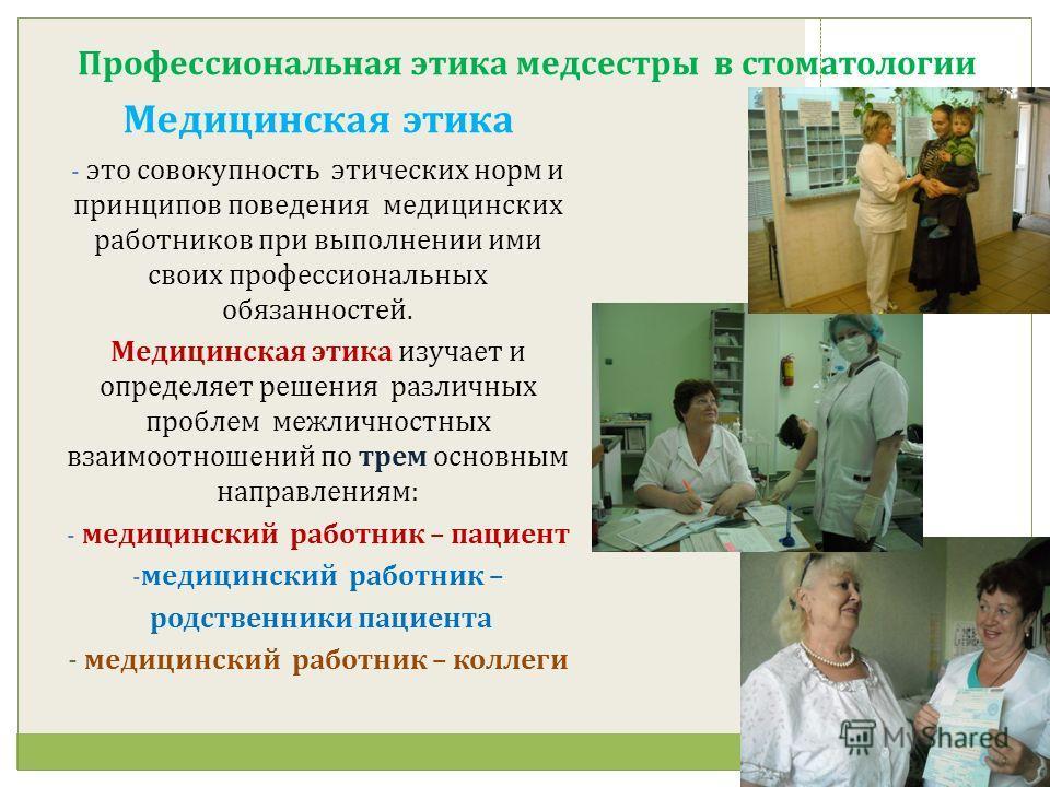Профессиональная этика медсестры в стоматологии Медицинская этика - это совокупность этических норм и принципов поведения медицинских работников при выполнении ими своих профессиональных обязанностей. Медицинская этика изучает и определяет решения ра