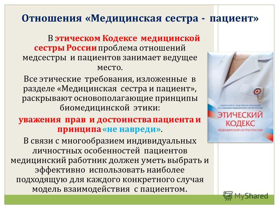 Отношения «Медицинская сестра - пациент» В этическом Кодексе медицинской сестры России проблема отношений медсестры и пациентов занимает ведущее место. Все этические требования, изложенные в разделе «Медицинская сестра и пациент», раскрывают основопо