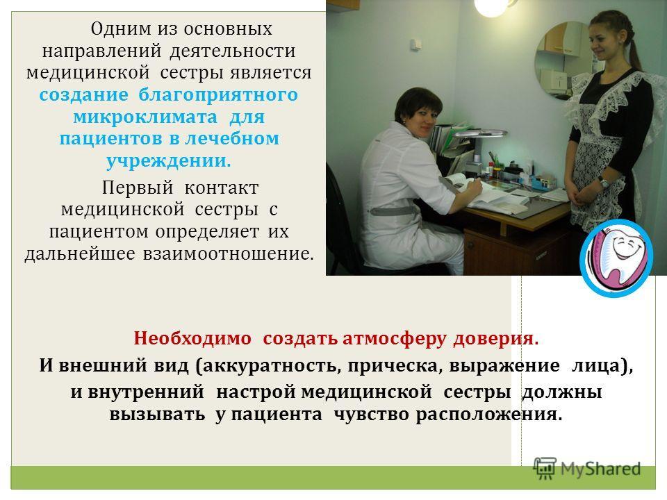 Одним из основных направлений деятельности медицинской сестры является создание благоприятного микроклимата для пациентов в лечебном учреждении. Первый контакт медицинской сестры с пациентом определяет их дальнейшее взаимоотношение. Необходимо создат
