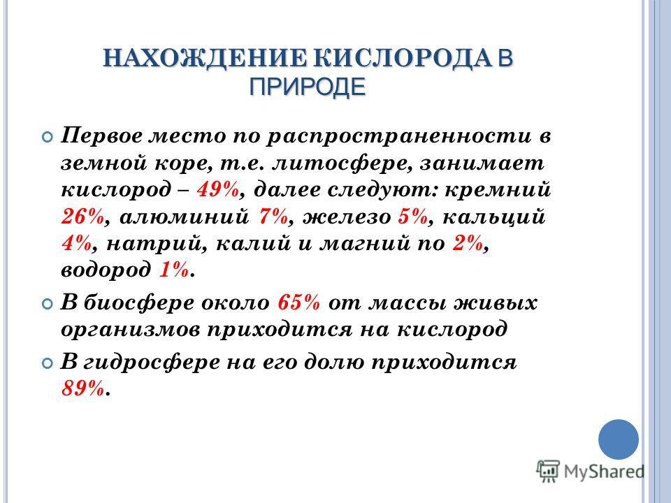 НАХОЖДЕНИЕ КИСЛОРОДА В ПРИРОДЕ Первое место по распространенности в земной коре, т.е. литосфере, занимает кислород – 49%, далее следуют: кремний 26%, алюминий 7%, железо 5%, кальций 4%, натрий, калий и магний по 2%, водород 1%. В биосфере около 65% о