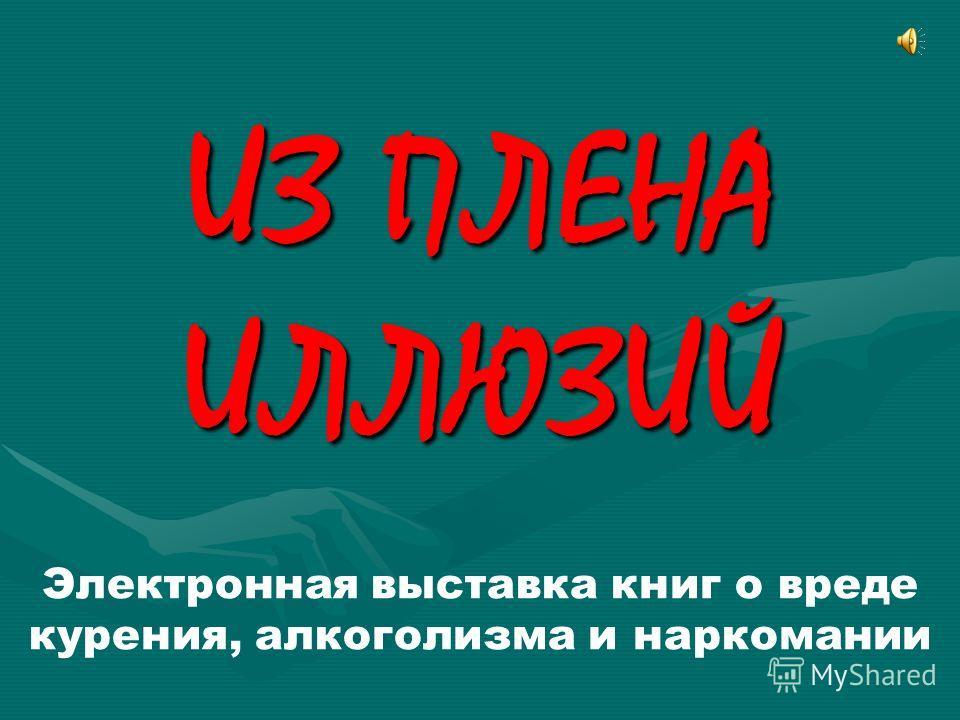 ИЗ ПЛЕНА ИЛЛЮЗИЙ Электронная выставка книг о вреде курения, алкоголизма и наркомании