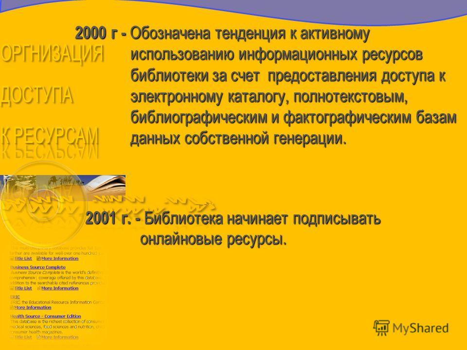 2000 г - Обозначена тенденция к активному использованию информационных ресурсов библиотеки за счет предоставления доступа к электронному каталогу, полнотекстовым, библиографическим и фактографическим базам данных собственной генерации. 2000 г - Обозн
