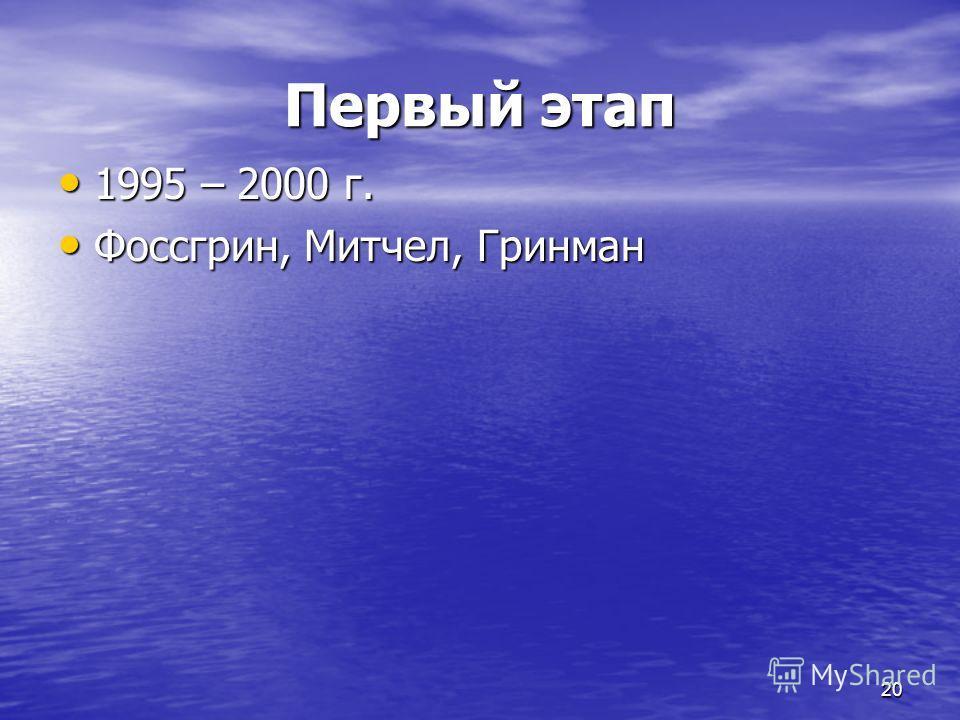 20 Первый этап 1995 – 2000 г. 1995 – 2000 г. Фоссгрин, Митчел, Гринман Фоссгрин, Митчел, Гринман