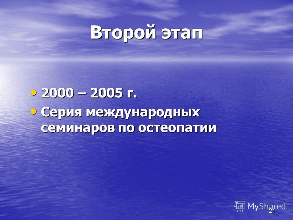 21 Второй этап 2000 – 2005 г. 2000 – 2005 г. Серия международных семинаров по остеопатии Серия международных семинаров по остеопатии