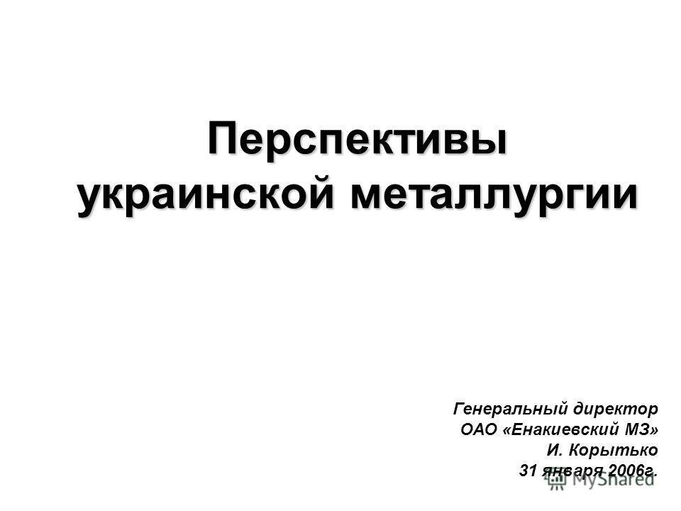 Перспективы украинской металлургии Генеральный директор ОАО «Енакиевский МЗ» И. Корытько 31 января 2006г.