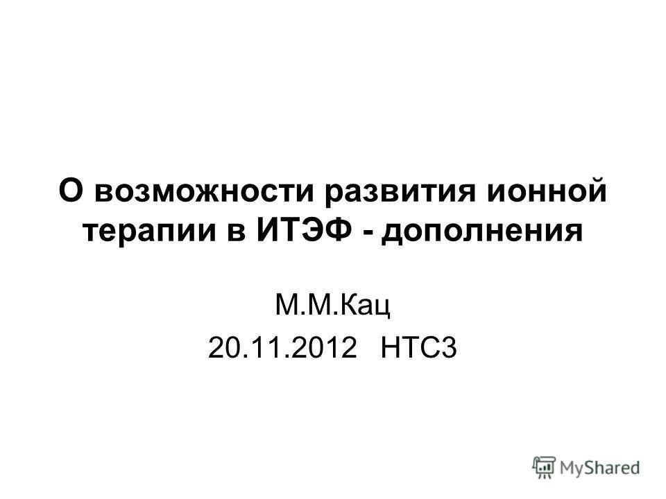 О возможности развития ионной терапии в ИТЭФ - дополнения М.М.Кац 20.11.2012 НТС3