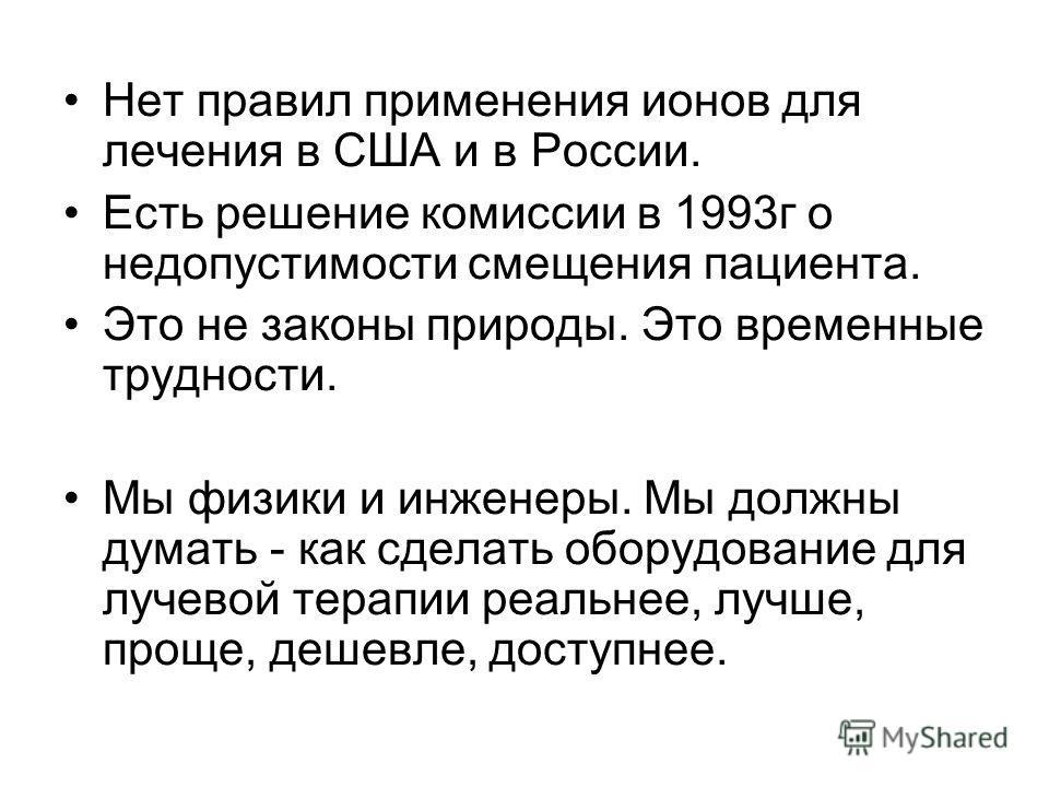 Нет правил применения ионов для лечения в США и в России. Есть решение комиссии в 1993г о недопустимости смещения пациента. Это не законы природы. Это временные трудности. Мы физики и инженеры. Мы должны думать - как сделать оборудование для лучевой