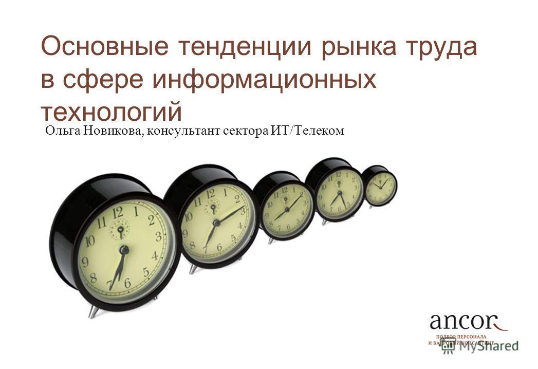 Основные тенденции рынка труда в сфере информационных технологий Ольга Новикова, консультант сектора ИТ/Телеком