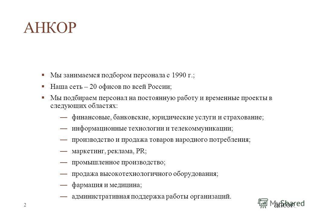 2 АНКОР Мы занимаемся подбором персонала с 1990 г.; Наша сеть – 20 офисов по всей России; Мы подбираем персонал на постоянную работу и временные проекты в следующих областях: финансовые, банковские, юридические услуги и страхование; информационные те