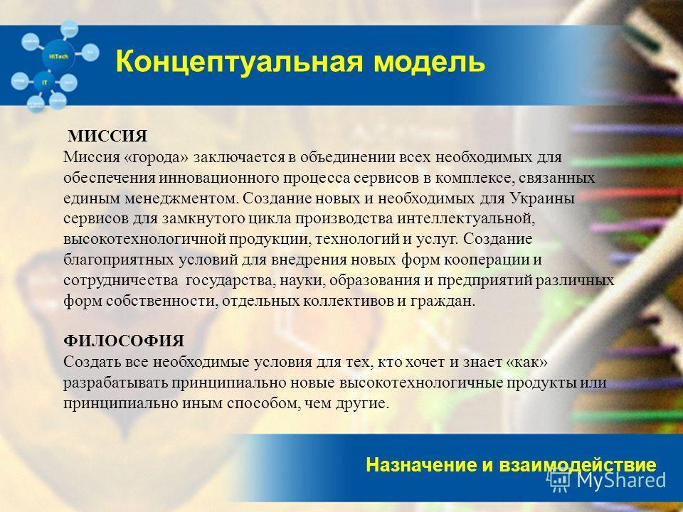 Назначение и взаимодействие Концептуальная модель МИССИЯ Миссия «города» заключается в объединении всех необходимых для обеспечения инновационного процесса сервисов в комплексе, связанных единым менеджментом. Создание новых и необходимых для Украины