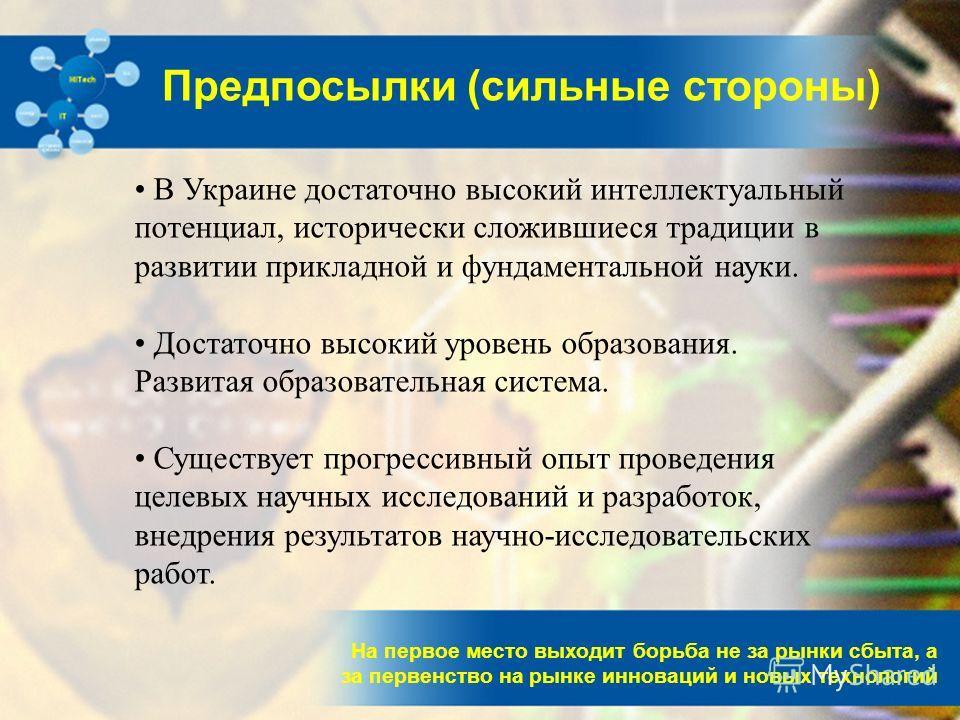 На первое место выходит борьба не за рынки сбыта, а за первенство на рынке инноваций и новых технологий Предпосылки (сильные стороны) В Украине достаточно высокий интеллектуальный потенциал, исторически сложившиеся традиции в развитии прикладной и фу