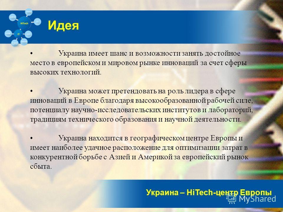 Украина – HiTech-центр Европы Идея Украина имеет шанс и возможности занять достойное место в европейском и мировом рынке инноваций за счет сферы высоких технологий. Украина может претендовать на роль лидера в сфере инноваций в Европе благодаря высоко